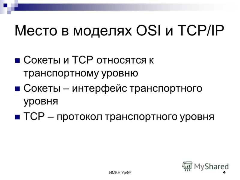 ИМКН УрФУ4 Место в моделях OSI и TCP/IP Сокеты и TCP относятся к транспортному уровню Сокеты – интерфейс транспортного уровня TCP – протокол транспортного уровня