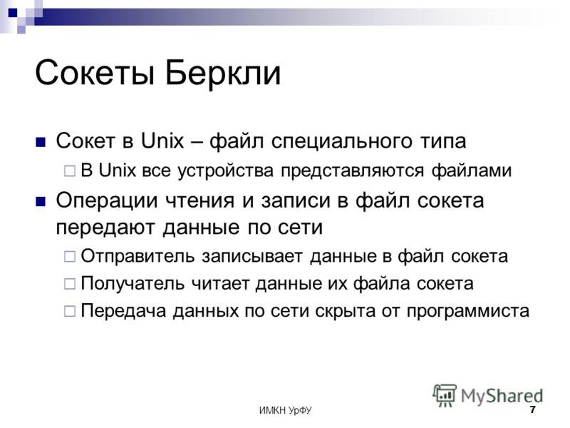 ИМКН УрФУ7 Сокеты Беркли Сокет в Unix – файл специального типа В Unix все устройства представляются файлами Операции чтения и записи в файл сокета передают данные по сети Отправитель записывает данные в файл сокета Получатель читает данные их файла с