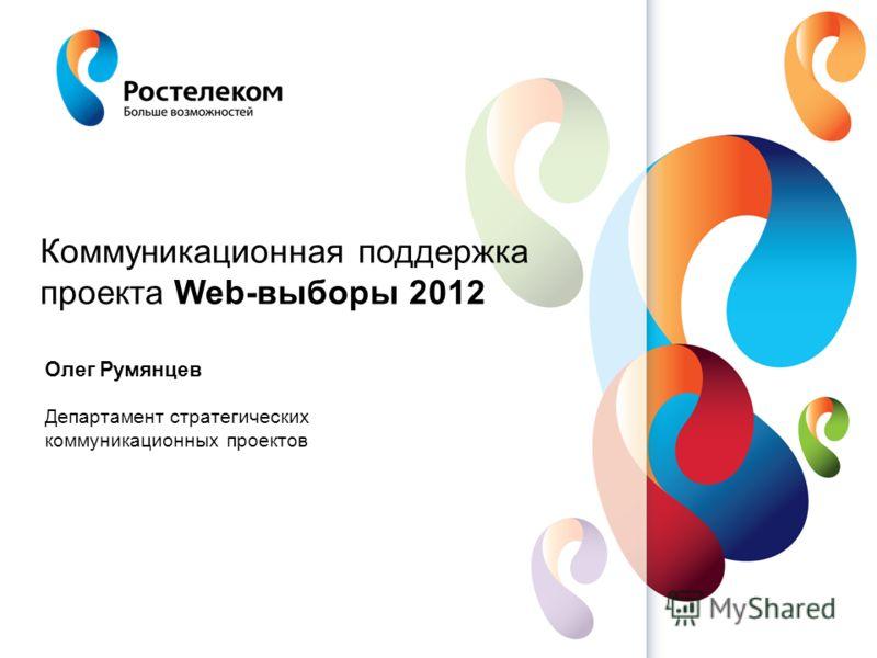 Олег Румянцев Департамент стратегических коммуникационных проектов Коммуникационная поддержка проекта Web-выборы 2012
