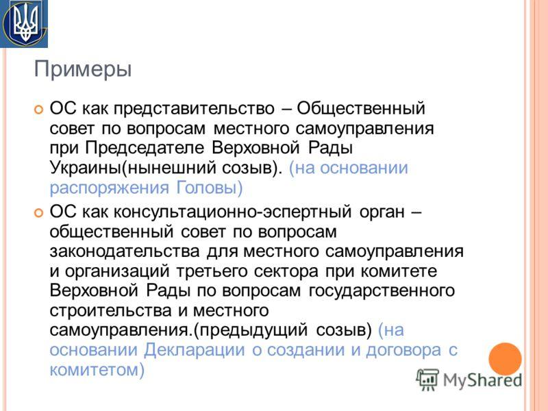 Примеры ОС как представительство – Общественный совет по вопросам местного самоуправления при Председателе Верховной Рады Украины(нынешний созыв). (на основании распоряжения Головы) ОС как консультационно-эспертный орган – общественный совет по вопро