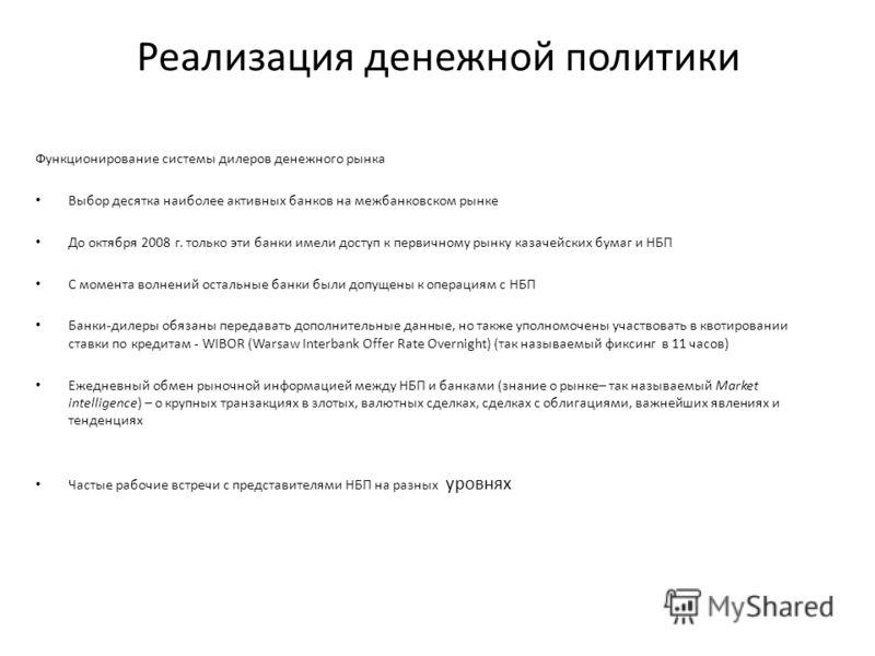 Реализация денежной политики Функционирование системы дилеров денежного рынка Выбор десятка наиболее активных банков на межбанковском рынке До октября 2008 г. только эти банки имели доступ к первичному рынку казачейских бумаг и НБП С момента волнений