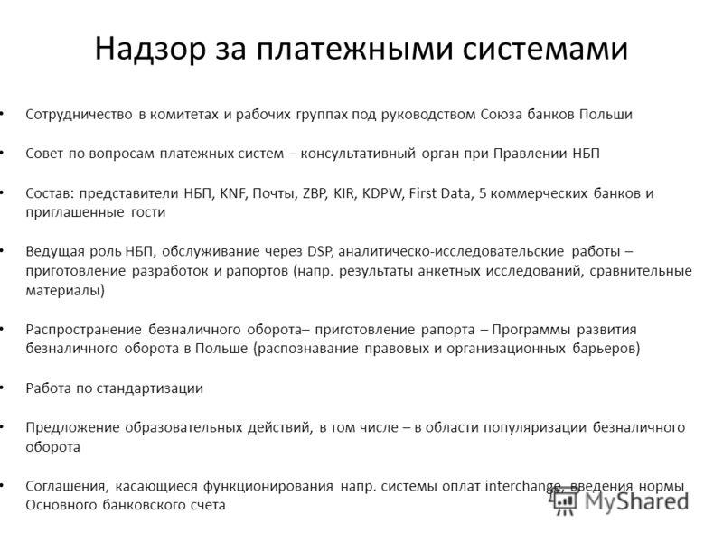 Надзор за платежными системами Сотрудничество в комитетах и рабочих группах под руководством Союза банков Польши Совет по вопросам платежных систем – консультативный орган при Правлении НБП Состав: представители НБП, KNF, Почты, ZBP, KIR, KDPW, First