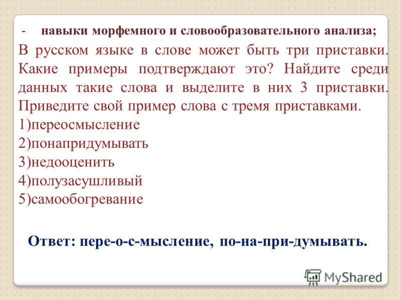 -навыки морфемного и словообразовательного анализа; В русском языке в слове может быть три приставки. Какие примеры подтверждают это? Найдите среди данных такие слова и выделите в них 3 приставки. Приведите свой пример слова с тремя приставками. 1)пе