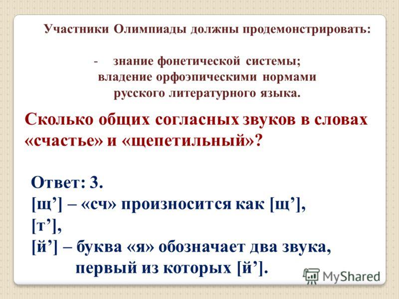 Участники Олимпиады должны продемонстрировать: -знание фонетической системы; владение орфоэпическими нормами русского литературного языка. Сколько общих согласных звуков в словах «счастье» и «щепетильный»? Ответ: 3. [щ] – «сч» произносится как [щ], [