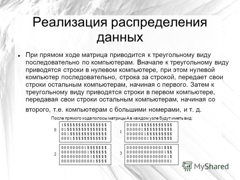 Реализация распределения данных При прямом ходе матрица приводится к треугольному виду последовательно по компьютерам. Вначале к треугольному виду приводятся строки в нулевом компьютере, при этом нулевой компьютер последовательно, строка за строкой,