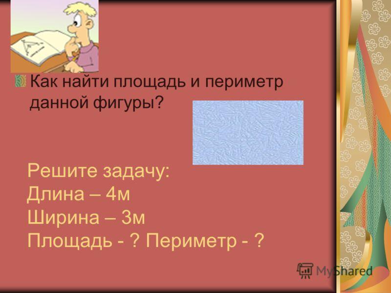 Решите задачу: Длина – 4м Ширина – 3м Площадь - ? Периметр - ? Как найти площадь и периметр данной фигуры?
