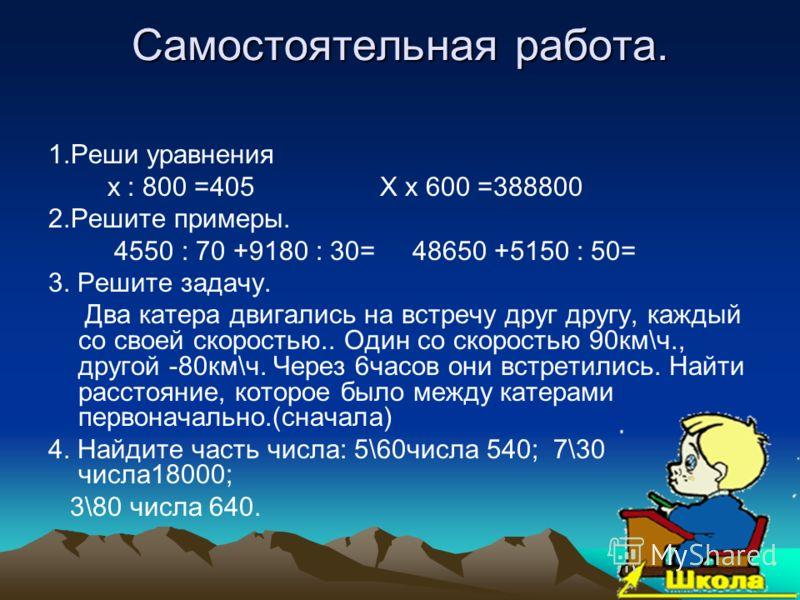 Самостоятельная работа. 1.Реши уравнения х : 800 =405 Х х 600 =388800 2.Решите примеры. 4550 : 70 +9180 : 30= 48650 +5150 : 50= 3. Решите задачу. Два катера двигались на встречу друг другу, каждый со своей скоростью.. Один со скоростью 90км\ч., друго