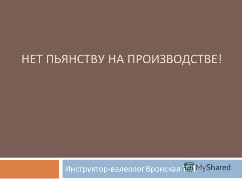 НЕТ ПЬЯНСТВУ НА ПРОИЗВОДСТВЕ ! Инструктор - валеолог Вронская Т. П.