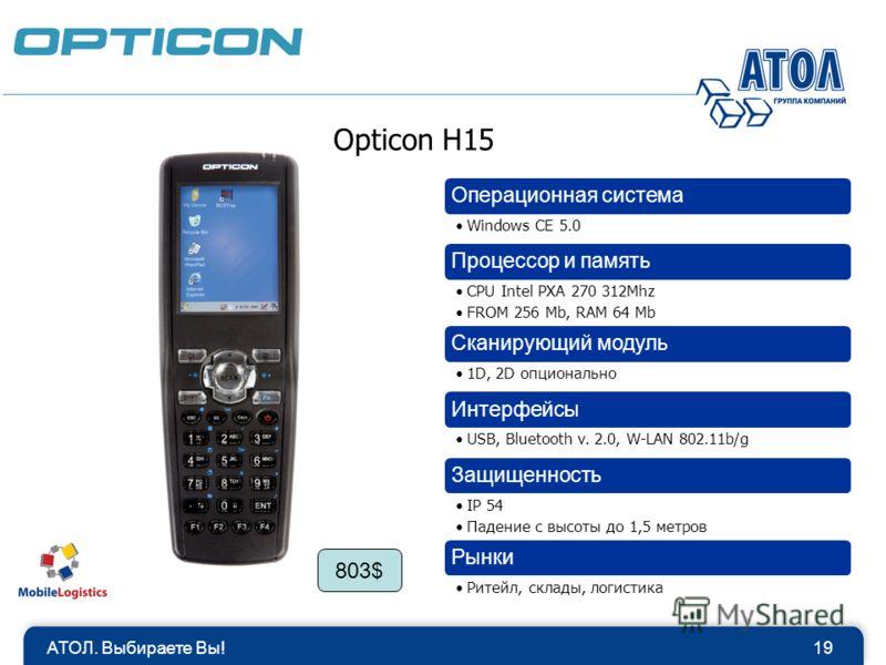 Opticon H15 Операционная система Windows CE 5.0 Процессор и память CPU Intel PXA 270 312Mhz FROM 256 Mb, RAM 64 Mb Сканирующий модуль 1D, 2D опционально Интерфейсы USB, Bluetooth v. 2.0, W-LAN 802.11b/g Защищенность IP 54 Падение с высоты до 1,5 метр