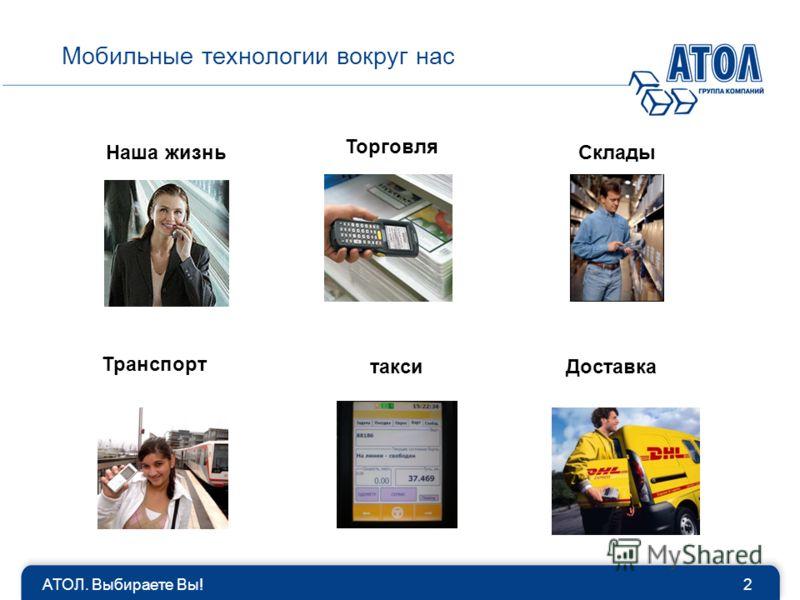 Мобильные технологии вокруг нас АТОЛ. Выбираете Вы!2 Транспорт таксиДоставка Наша жизньСклады Торговля