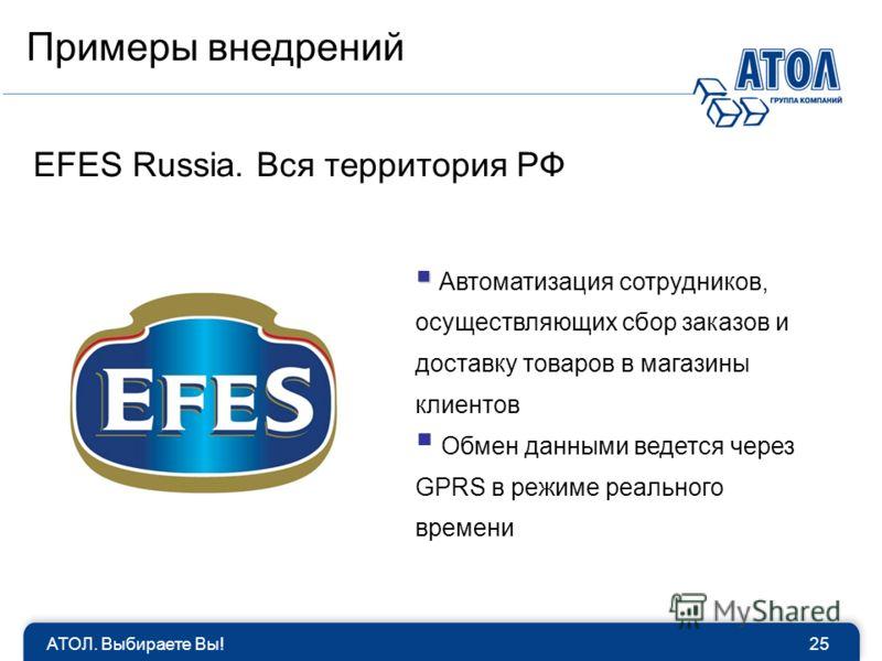 АТОЛ. Выбираете Вы!25 EFES Russia. Вся территория РФ Автоматизация сотрудников, осуществляющих сбор заказов и доставку товаров в магазины клиентов Обмен данными ведется через GPRS в режиме реального времени Примеры внедрений