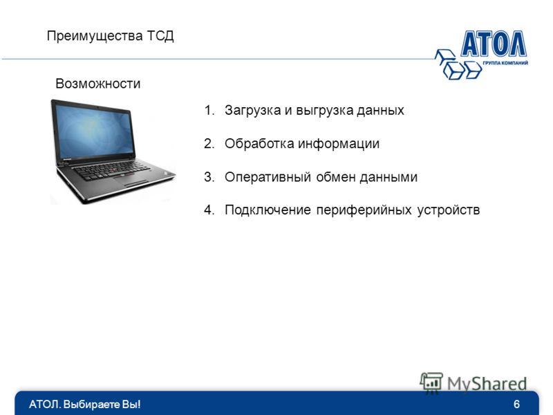 АТОЛ. Выбираете Вы!6 1.Загрузка и выгрузка данных 2.Обработка информации 3.Оперативный обмен данными 4.Подключение периферийных устройств Возможности Преимущества ТСД