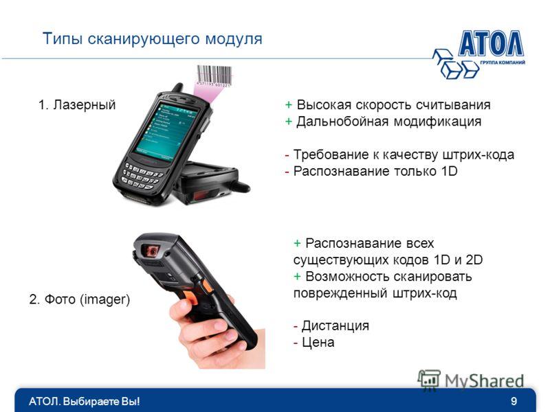 Типы сканирующего модуля АТОЛ. Выбираете Вы!9 1. Лазерный 2. Фото (imager) + Высокая скорость считывания + Дальнобойная модификация - Требование к качеству штрих-кода - Распознавание только 1D + Распознавание всех существующих кодов 1D и 2D + Возможн
