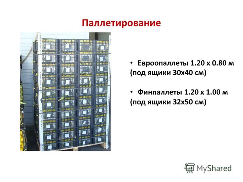 Паллетирование Евроопаллеты 1.20 х 0.80 м (под ящики 30х40 см) Финпаллеты 1.20 х 1.00 м (под ящики 32х50 см)