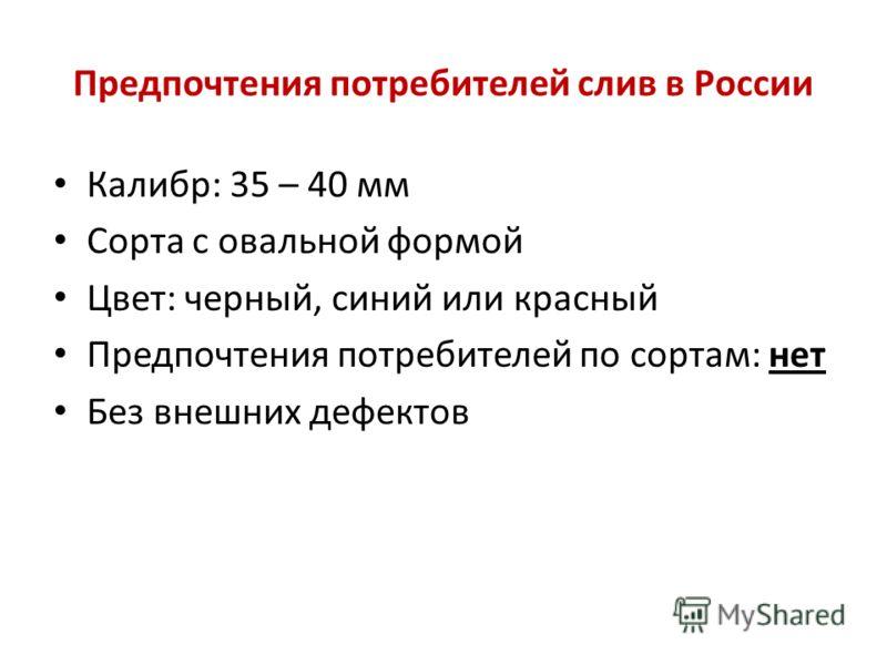 Предпочтения потребителей слив в России Калибр: 35 – 40 мм Сорта с овальной формой Цвет: черный, синий или красный Предпочтения потребителей по сортам: нет Без внешних дефектов