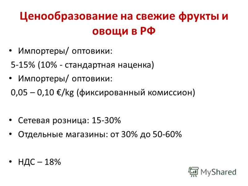 Ценообразование на свежие фрукты и овощи в РФ Импортеры/ оптовики: 5-15% (10% - стандартная наценка) Импортеры/ оптовики: 0,05 – 0,10 /kg (фиксированный комиссион) Сетевая розница: 15-30% Отдельные магазины: от 30% до 50-60% НДС – 18%