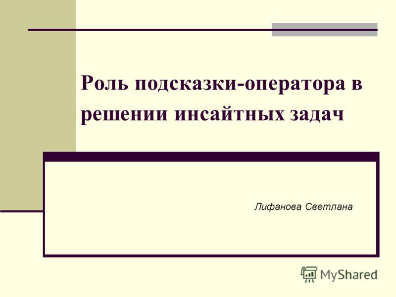 Роль подсказки-оператора в решении инсайтных задач Лифанова Светлана