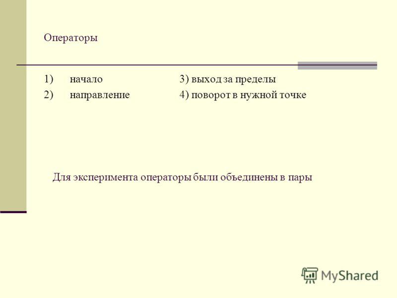 Операторы 1) начало 3) выход за пределы 2) направление 4) поворот в нужной точке Для эксперимента операторы были объединены в пары