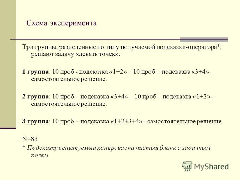 Схема эксперимента Три группы, разделенные по типу получаемой подсказки-оператора*, решают задачу «девять точек». 1 группа: 10 проб - подсказка «1+2» – 10 проб – подсказка «3+4» – самостоятельное решение. 2 группа: 10 проб – подсказка «3+4» – 10 проб