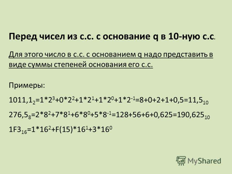Перед чисел из с.с. с основание q в 10-ную с.с. Для этого число в с.с. с основанием q надо представить в виде суммы степеней основания его с.с. Примеры: 1011,1 2 =1*2 3 +0*2 2 +1*2 1 +1*2 0 +1*2 -1 =8+0+2+1+0,5=11,5 10 276,5 8 =2*8 2 +7*8 1 +6*8 0 +5