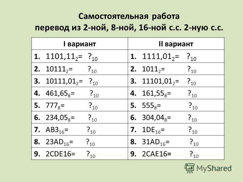 Самостоятельная работа перевод из 2-ной, 8-ной, 16-ной с.с. 2-ную с.с. I вариантII вариант 1. 1101,11 2 = ? 10 1. 1111,01 2 = ? 10 2. 10111 2 = ? 10 2. 1011 2 = ? 10 3. 10111,01 2 = ? 10 3. 11101,01 2 = ? 10 4. 461,65 8 = ? 10 4. 161,55 8 = ? 10 5. 7