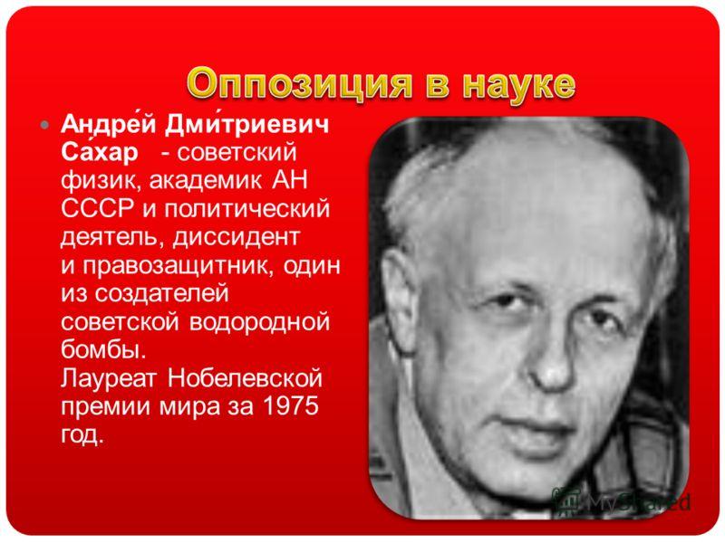 Андре́й Дми́триевич Са́хар - советский физик, академик АН СССР и политический деятель, диссидент и правозащитник, один из создателей советской водородной бомбы. Лауреат Нобелевской премии мира за 1975 год.