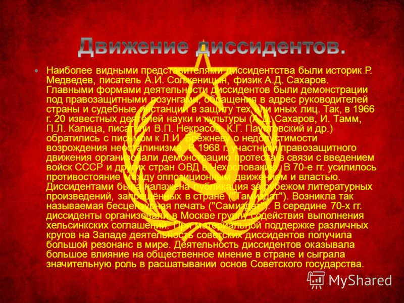 Наиболее видными представителями диссидентства были историк Р. Медведев, писатель А.И. Солженицын, физик А.Д. Сахаров. Главными формами деятельности диссидентов были демонстрации под правозащитными лозунгами, обращения в адрес руководителей страны и