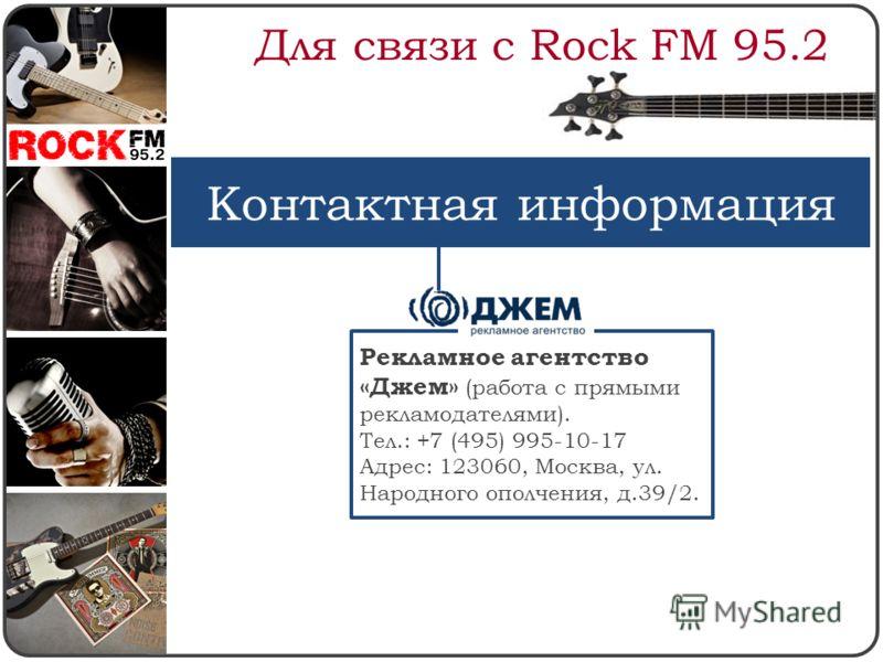 Контактная информация Рекламное агентство «Джем» (работа с прямыми рекламодателями). Тел.: +7 (495) 995-10-17 Адрес: 123060, Москва, ул. Народного ополчения, д.39/2. Для связи с Rock FM 95.2