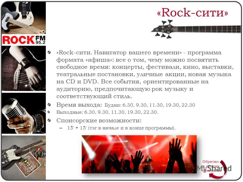 «Rock-сити» «Rock-сити. Навигатор вашего времени» - программа формата «афиша»: все о том, чему можно посвятить свободное время: концерты, фестивали, кино, выставки, театральные постановки, уличные акции, новая музыка на CD и DVD. Все события, ориенти