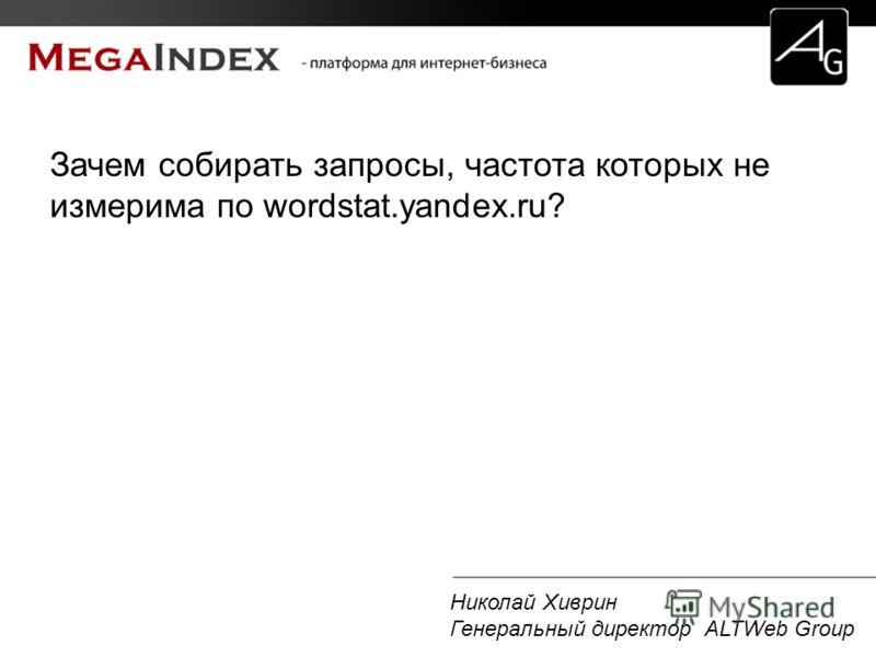 Николай Хиврин Генеральный директор ALTWeb Group Зачем собирать запросы, частота которых не измерима по wordstat.yandex.ru?