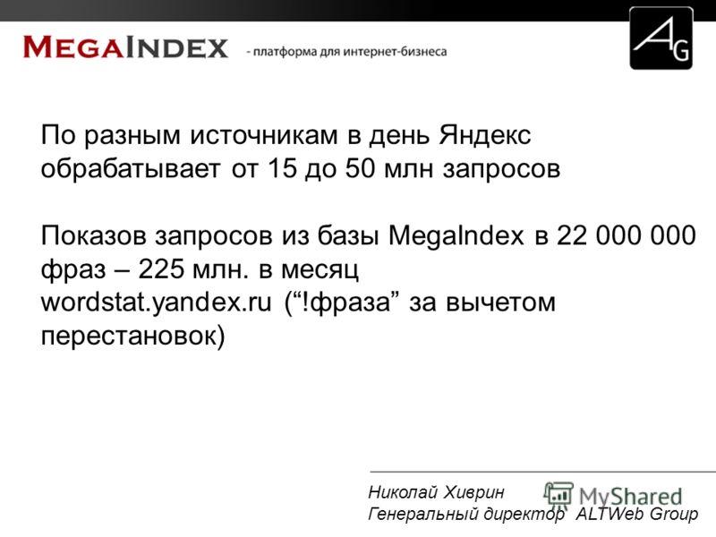 Николай Хиврин Генеральный директор ALTWeb Group По разным источникам в день Яндекс обрабатывает от 15 до 50 млн запросов Показов запросов из базы MegaIndex в 22 000 000 фраз – 225 млн. в месяц wordstat.yandex.ru (!фраза за вычетом перестановок)