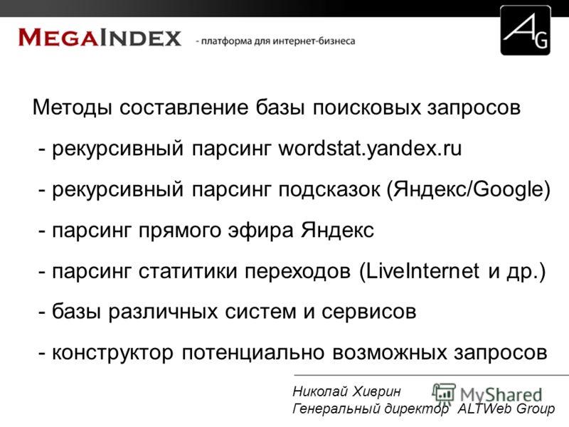 Николай Хиврин Генеральный директор ALTWeb Group Методы составление базы поисковых запросов - рекурсивный парсинг wordstat.yandex.ru - рекурсивный парсинг подсказок (Яндекс/Google) - парсинг прямого эфира Яндекс - парсинг статитики переходов (LiveInt