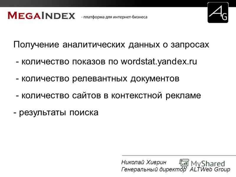 Николай Хиврин Генеральный директор ALTWeb Group Получение аналитических данных о запросах - количество показов по wordstat.yandex.ru - количество релевантных документов - количество сайтов в контекстной рекламе - результаты поиска