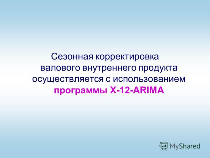 Сезонная корректировка валового внутреннего продукта осуществляется с использованием программы X-12-ARIMA
