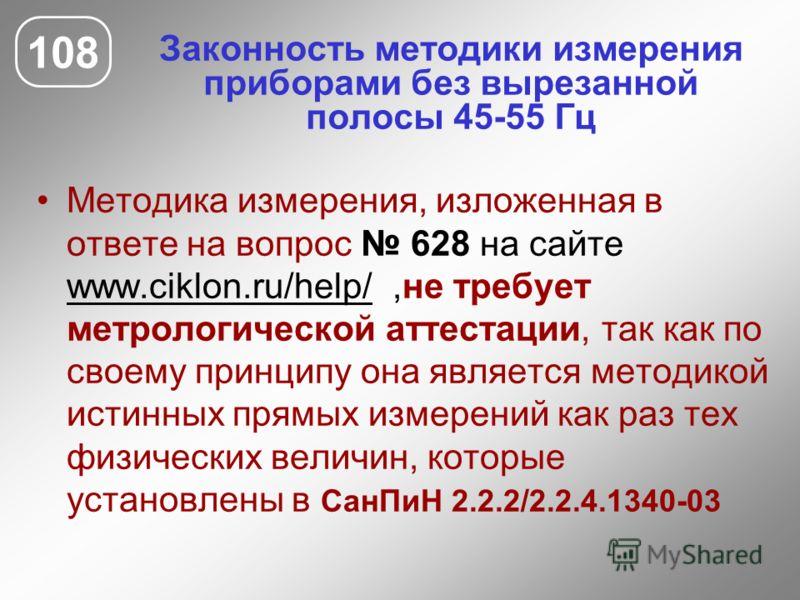 Законность методики измерения приборами без вырезанной полосы 45-55 Гц 108 Методика измерения, изложенная в ответе на вопрос 628 на сайте www.ciklon.ru/help/,не требует метрологической аттестации, так как по своему принципу она является методикой ист
