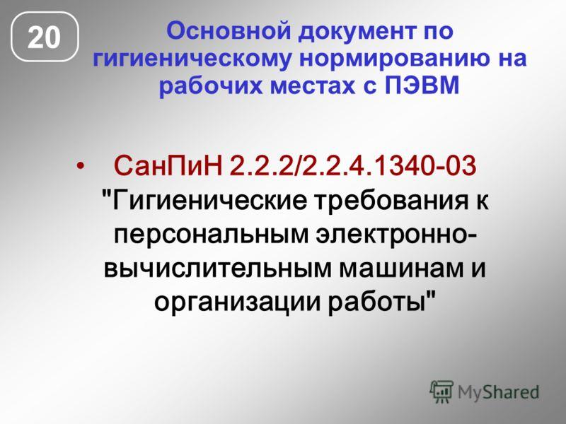 Основной документ по гигиеническому нормированию на рабочих местах с ПЭВМ 20 СанПиН 2.2.2/2.2.4.1340-03 Гигиенические требования к персональным электронно- вычислительным машинам и организации работы