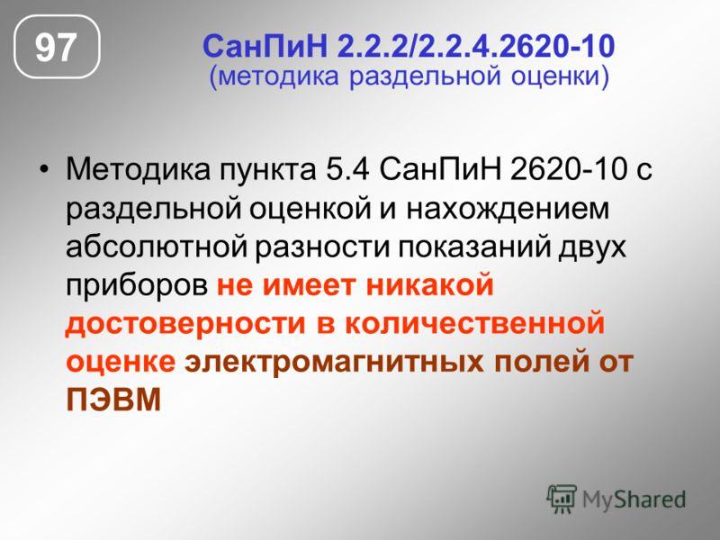 СанПиН 2.2.2/2.2.4.2620-10 (методика раздельной оценки) Методика пункта 5.4 СанПиН 2620-10 с раздельной оценкой и нахождением абсолютной разности показаний двух приборов не имеет никакой достоверности в количественной оценке электромагнитных полей от