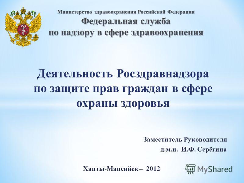 Деятельность Росздравнадзора по защите прав граждан в сфере охраны здоровья Заместитель Руководителя д.м.н. И.Ф. Серёгина Ханты-Мансийск – 2012