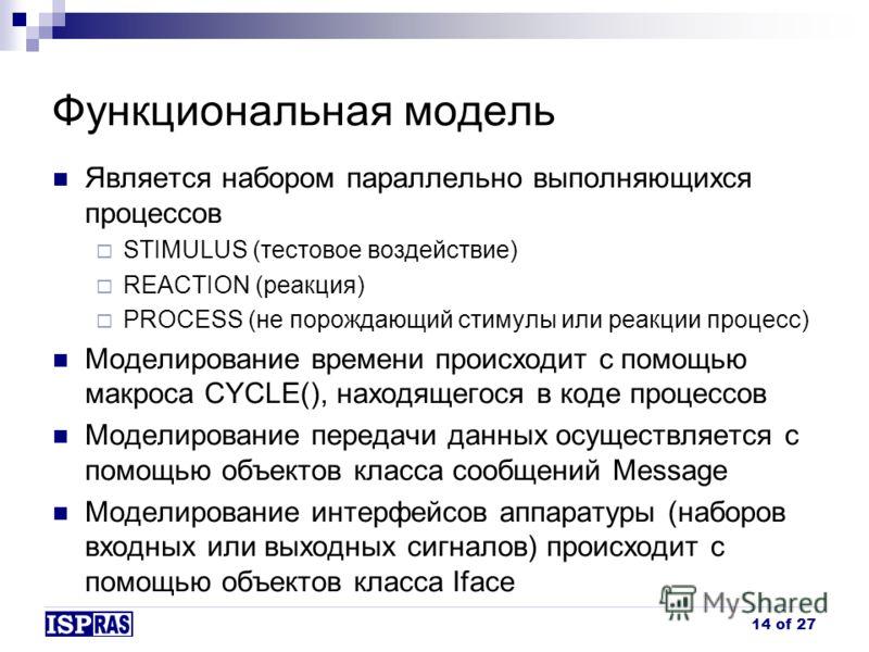 Функциональная модель Является набором параллельно выполняющихся процессов STIMULUS (тестовое воздействие) REACTION (реакция) PROCESS (не порождающий стимулы или реакции процесс) Моделирование времени происходит с помощью макроса CYCLE(), находящегос