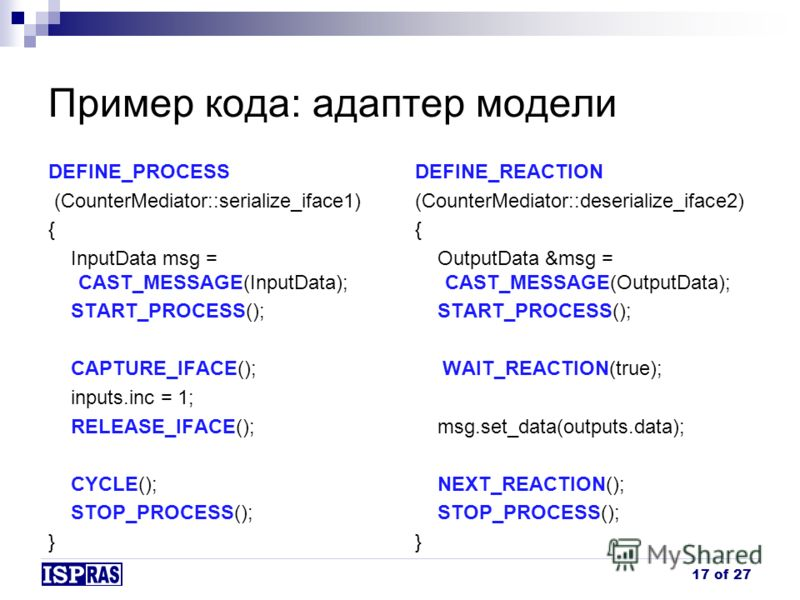 Пример кода: адаптер модели 17 of 27 DEFINE_PROCESS (CounterMediator::serialize_iface1) { InputData msg = CAST_MESSAGE(InputData); START_PROCESS(); CAPTURE_IFACE(); inputs.inc = 1; RELEASE_IFACE(); CYCLE(); STOP_PROCESS(); } DEFINE_REACTION (CounterM