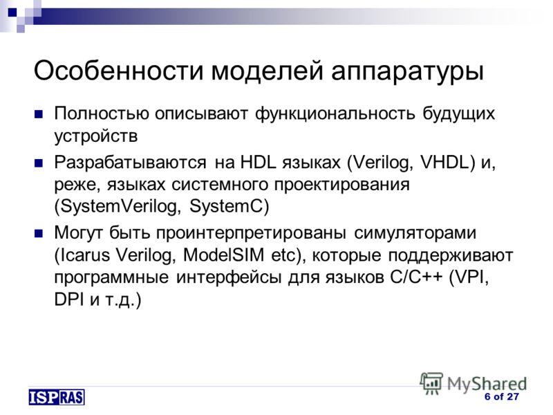 Особенности моделей аппаратуры Полностью описывают функциональность будущих устройств Разрабатываются на HDL языках (Verilog, VHDL) и, реже, языках системного проектирования (SystemVerilog, SystemC) Могут быть проинтерпретированы симуляторами (Icarus