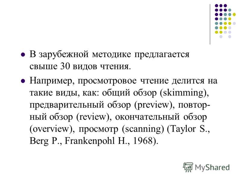 В зарубежной методике предлагается свыше 30 видов чтения. Например, просмотровое чтение делится на такие виды, как: общий обзор (skimming), предварительный обзор (preview), повтор ный обзор (review), окончательный обзор (overview), просмотр (scannin