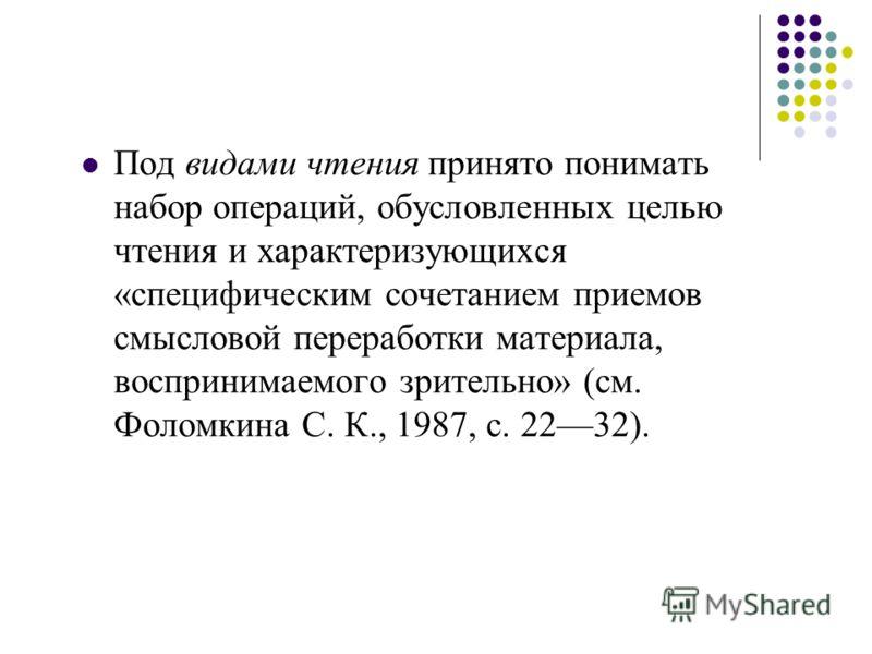 Под видами чтения принято понимать набор операций, обусловленных целью чтения и характеризующихся «специфическим сочетанием приемов смысловой переработки материала, воспринимаемого зрительно» (см. Фоломкина С. К., 1987, с. 2232).