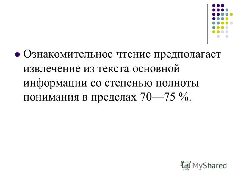 Ознакомительное чтение предполагает извлечение из текста основной информации со степенью полноты понимания в пределах 7075 %.