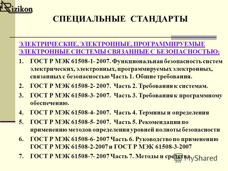 СПЕЦИАЛЬНЫЕ СТАНДАРТЫ ЭЛЕКТРИЧЕСКИЕ, ЭЛЕКТРОННЫЕ, ПРОГРАММИРУЕМЫЕ ЭЛЕКТРОННЫЕ СИСТЕМЫ СВЯЗАННЫЕ С БЕЗОПАСНОСТЬЮ: 1.ГОСТ Р МЭК 61508-1- 2007. Функциональная безопасность систем электрических, электронных, программируемых электронных, связанных с безоп