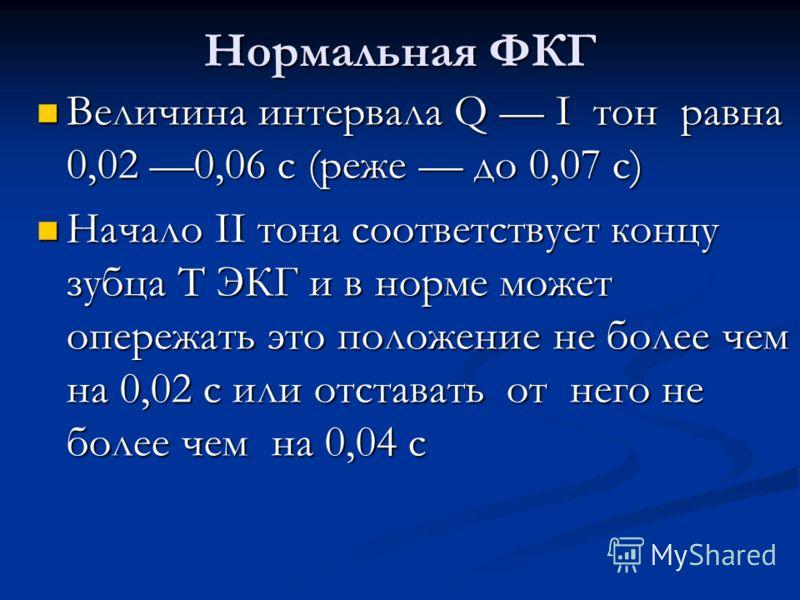 Нормальная ФКГ Величина интервала Q I тон равна 0,02 0,06 с (реже до 0,07 с) Величина интервала Q I тон равна 0,02 0,06 с (реже до 0,07 с) Начало II тона соответствует концу зубца Т ЭКГ и в норме может опережать это положение не более чем на 0,02 с и