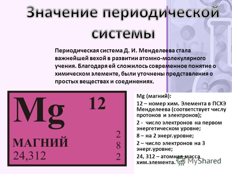 Периодическая система Д. И. Менделеева стала важнейшей вехой в развитии атомно-молекулярного учения. Благодаря ей сложилось современное понятие о химическом элементе, были уточнены представления о простых веществах и соединениях. Mg (магний): 12 – но