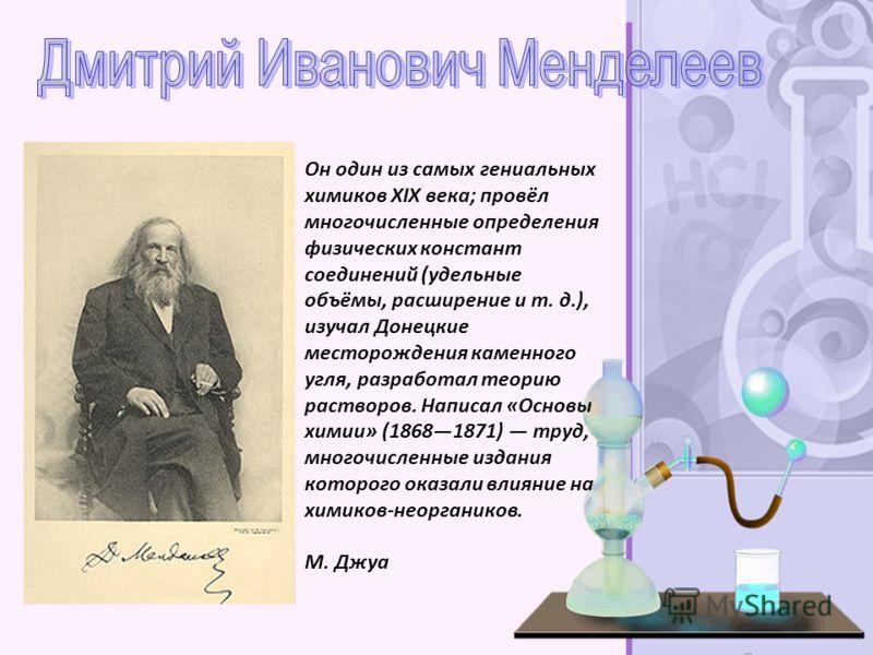 Он один из самых гениальных химиков XIX века; провёл многочисленные определения физических констант соединений (удельные объёмы, расширение и т. д.), изучал Донецкие месторождения каменного угля, разработал теорию растворов. Написал «Основы химии» (1