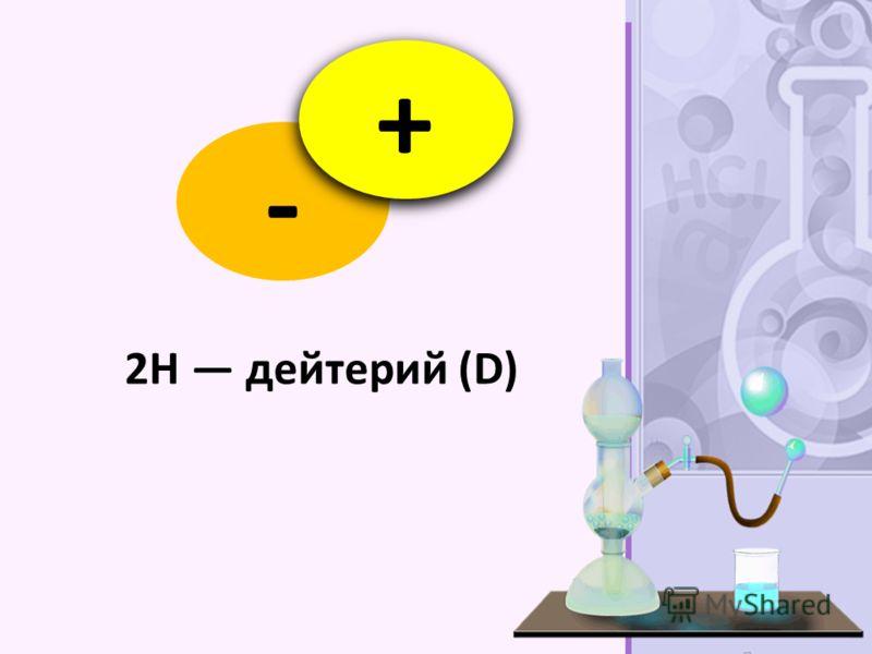- + 2H дейтерий (D)