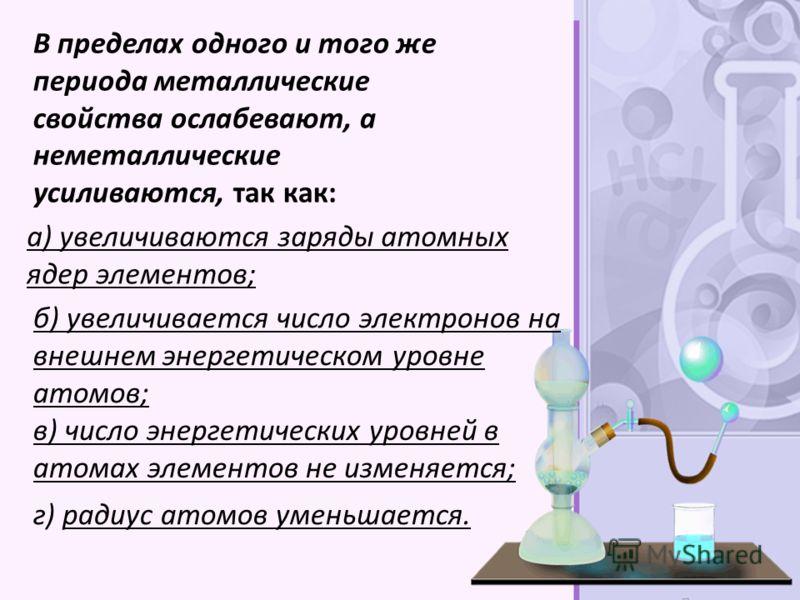 В пределах одного и того же периода металлические свойства ослабевают, а неметаллические усиливаются, так как: а) увеличиваются заряды атомных ядер элементов; б) увеличивается число электронов на внешнем энергетическом уровне атомов; в) число энергет